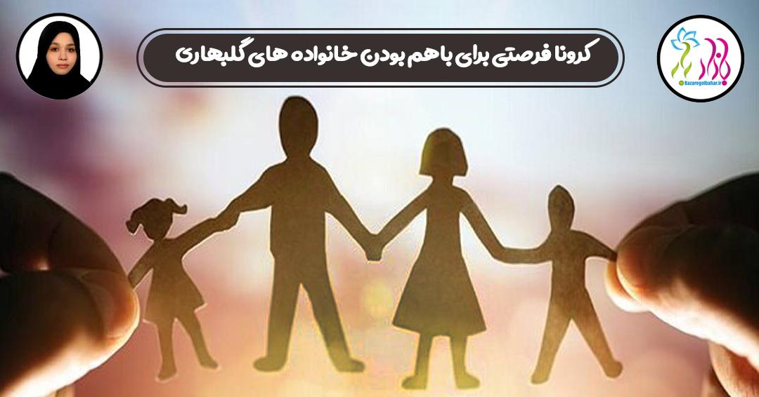کرونا فرصتی برای با هم بودن خانواده های گلبهاری